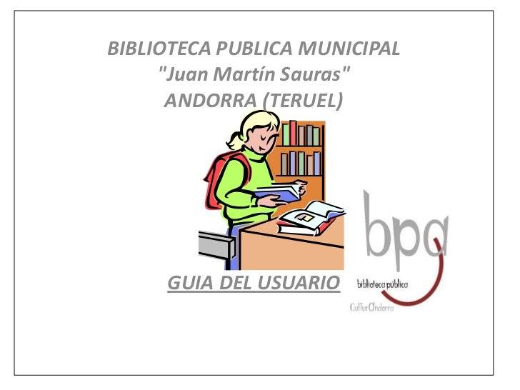 """BIBLIOTECA PUBLICA MUNICIPAL<br />""""Juan Martín Sauras""""<br />ANDORRA (TERUEL)<br /><br /> <br /> <br />GUIA DEL USUARIO<..."""
