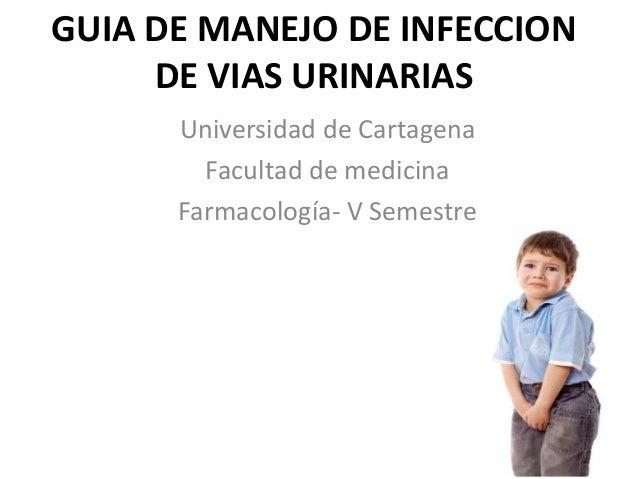 GUIA DE MANEJO DE INFECCION DE VIAS URINARIAS Universidad de Cartagena Facultad de medicina Farmacología- V Semestre
