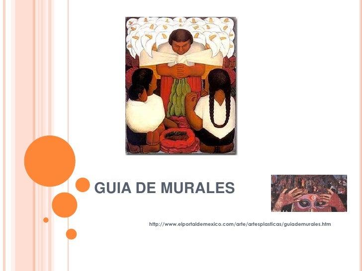 GUIA DE MURALES<br />http://www.elportaldemexico.com/arte/artesplasticas/guiademurales.htm<br />