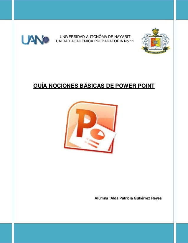 UNIVERSIDAD AUTONÓMA DE NAYARIT UNIDAD ACADÉMICA PREPARATORIA No.11 GUÍA NOCIONES BÁSICAS DE POWER POINT Alumna :Alda Patr...