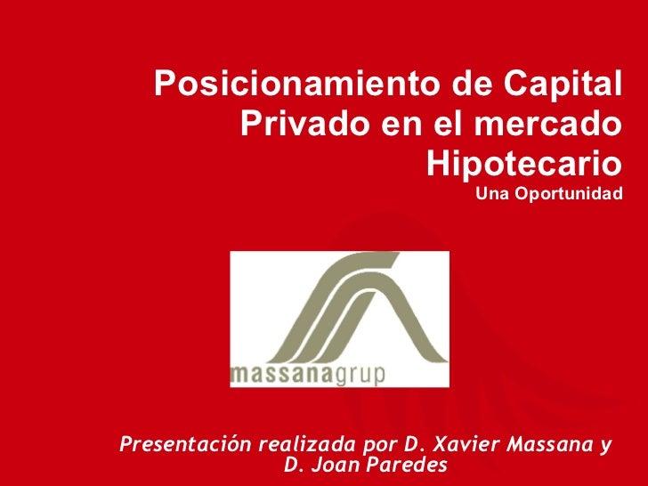Presentación realizada por D. Xavier Massana y D. Joan Paredes Posicionamiento de Capital Privado en el mercado Hipotecari...