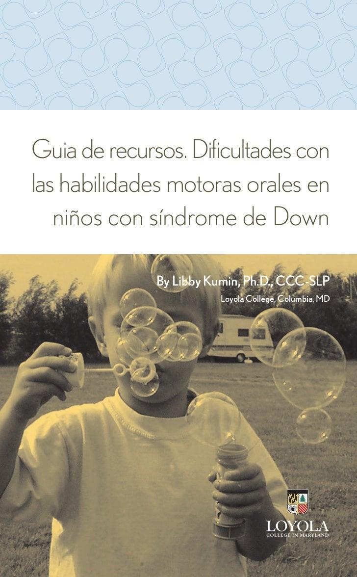 Guia de recursos. Dificultades conlas habilidades motoras orales en   niños con síndrome de Down              By Libby Kum...