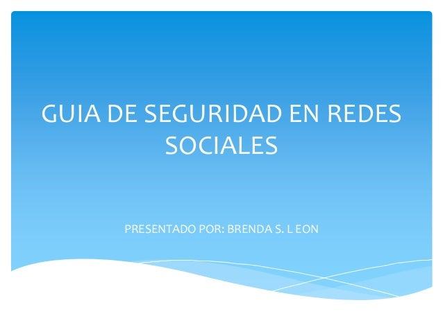 GUIA DE SEGURIDAD EN REDES          SOCIALES     PRESENTADO POR: BRENDA S. L EON