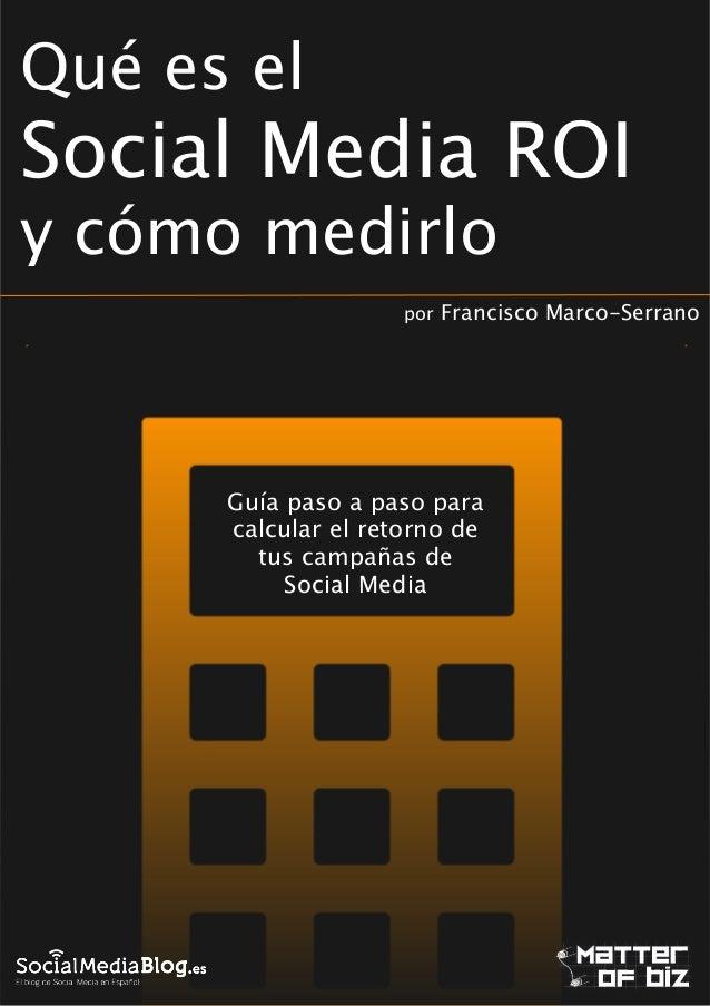 Qué es el  Social Media ROI y cómo medirlo por  Francisco Marco-Serrano  !  Guía paso a paso para calcular el retorno de t...