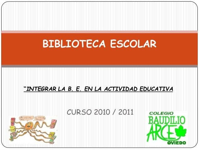 """CURSO 2010 / 2011 BIBLIOTECA ESCOLAR """"INTEGRAR LA B. E. EN LA ACTIVIDAD EDUCATIVA"""""""