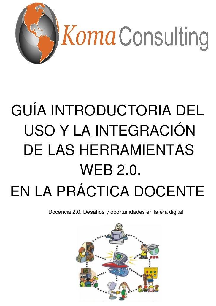 GUÍA INTRODUCTORIA DEL USO Y LA INTEGRACIÓN DE LAS HERRAMIENTAS         WEB 2.0.EN LA PRÁCTICA DOCENTE    Docencia 2.0. De...