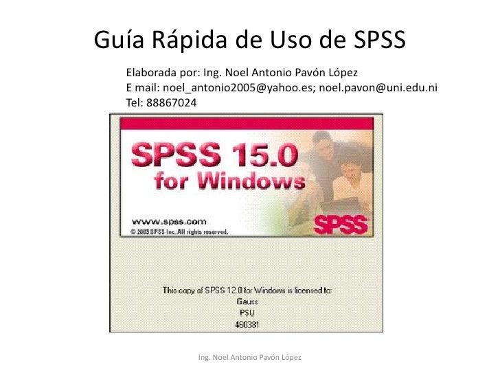 Guía Rápida de Uso de SPSS   Elaborada por: Ing. Noel Antonio Pavón López   E mail: noel_antonio2005@yahoo.es; noel.pavon@...