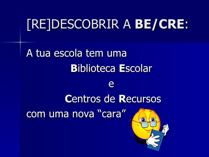 [RE]DESCOBRIR A BE/CRE:A tua escola tem uma         Biblioteca Escolar                  e        Centros de Recursoscom um...