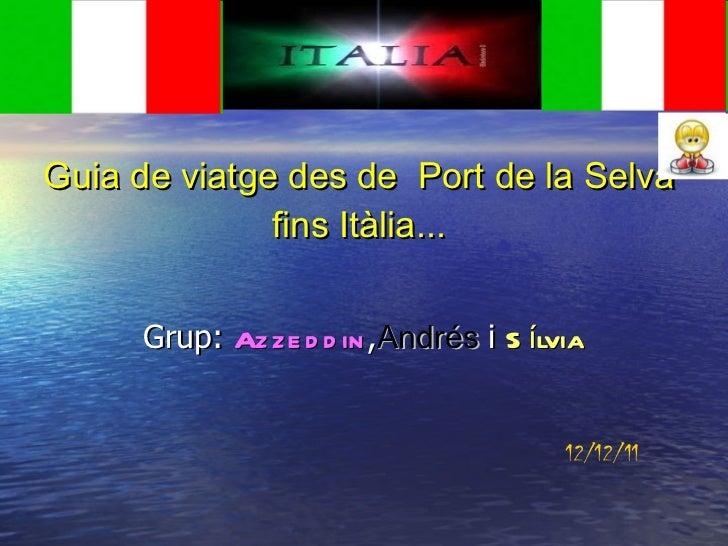 Guia de viatge des de  Port de la Selva fins Itàlia... Grup:  Azzeddin , Andrés   i  Sílvia 12/12/11