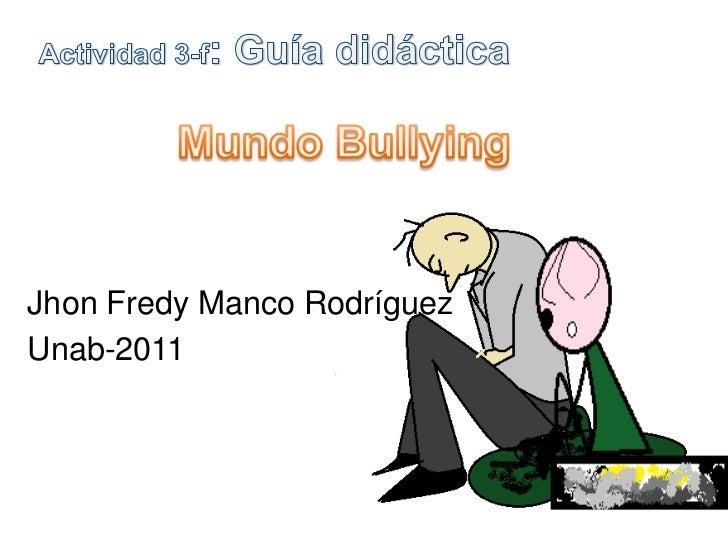 Actividad 3-f: Guía didáctica <br />Mundo Bullying<br />JhonFredy Manco Rodríguez<br />Unab-2011 <br />