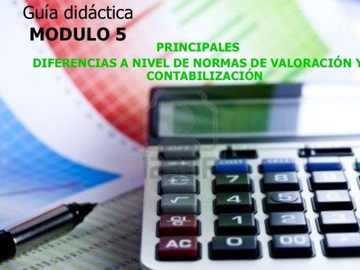 Guía didáctica MODULO 5 <ul><li>PRINCIPALES </li></ul><ul><li>DIFERENCIAS A NIVEL DE NORMAS DE VALORACIÓN Y CONTABILIZACIÓ...