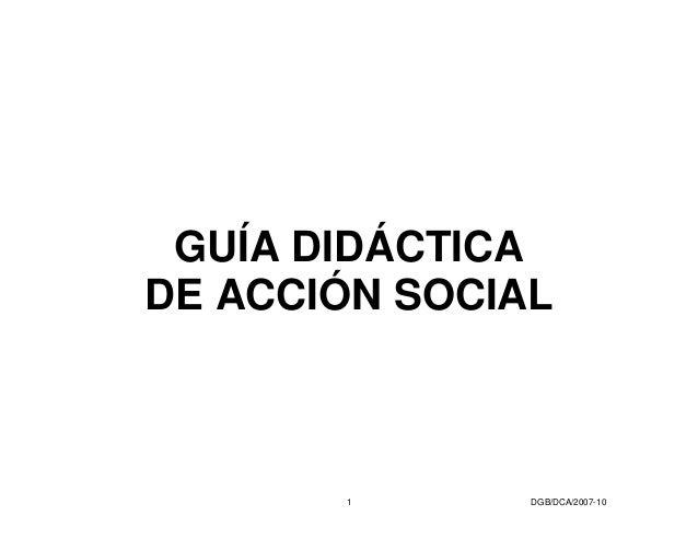 GUÍA DIDÁCTICA DE ACCIÓN SOCIAL  1  DGB/DCA/2007-10