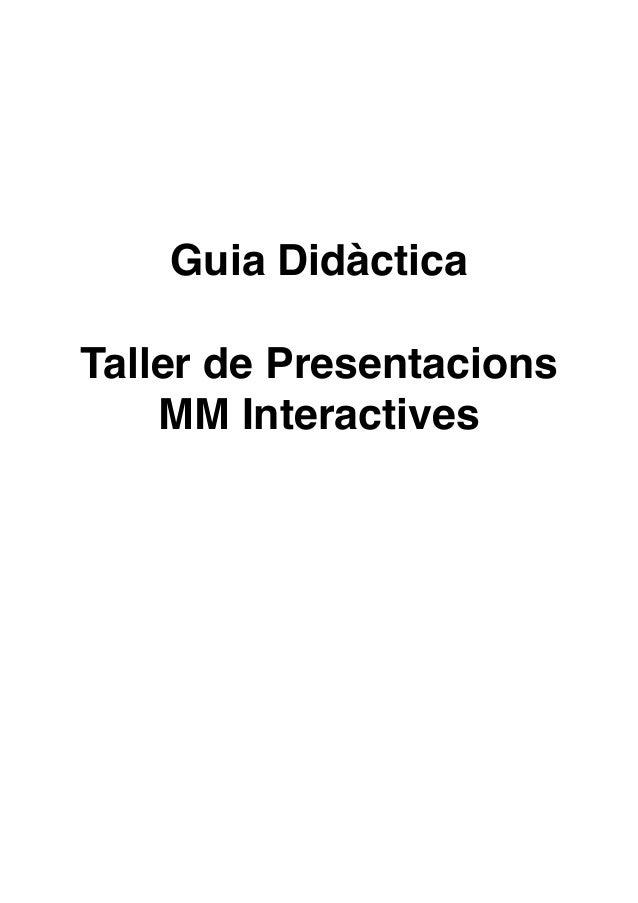 ! ! ! ! ! ! !  Guia Didàctica ! !  Taller de Presentacions MM Interactives! ! ! ! ! ! ! ! ! !