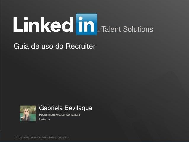 Recruiting Solutions Talent Solutions Guia de uso do Recruiter ©2013 LinkedIn Corporation. Todos os direitos reservados. G...
