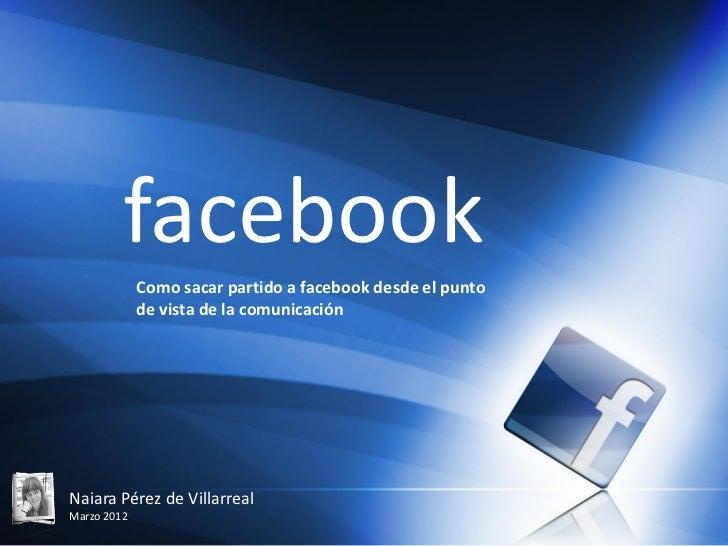 facebook             Como sacar partido a facebook desde el punto             de vista de la comunicaciónNaiara Pérez de V...