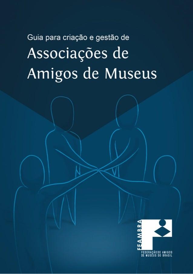 INTRODUÇÃO Conceito - o que são as Associações de Amigos dos Museus............. 7 Quem são os Amigos........................