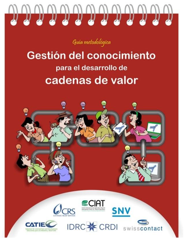Guía MetodológicaGestión del conocimientopara el desarrollo decadenas de valorAutores:María Verónica GottretRaúl Ernesto G...