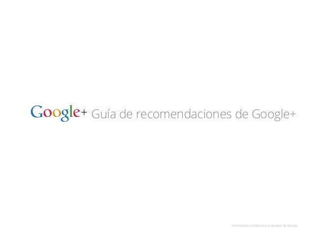 Guía de recomendaciones de Google+ Información  confidencial  propiedad  de  Google