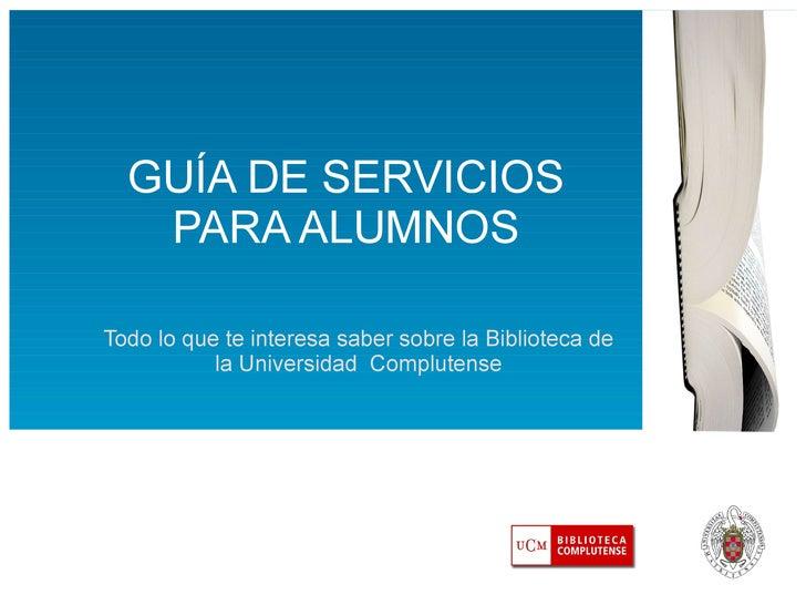 GUÍA DE SERVICIOS PARA ALUMNOS Todo lo que te interesa saber sobre la Biblioteca de la Universidad  Complutense