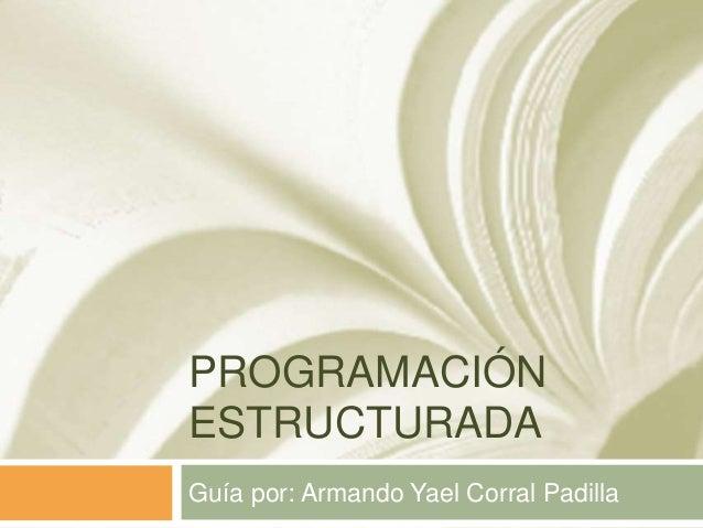 PROGRAMACIÓN ESTRUCTURADA Guía por: Armando Yael Corral Padilla