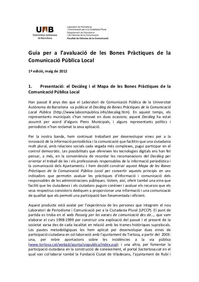 Guia per a l'avaluació de les Bones Pràctiques de laComunicació Pública Local1ª edició, maig de 20121.  Presentació: el De...