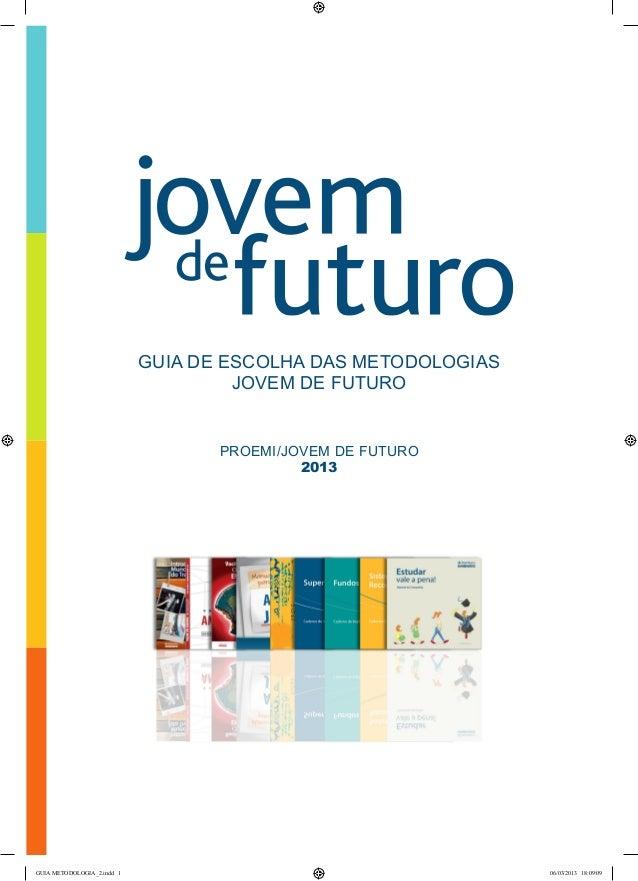GUIA DE ESCOLHA DAS METODOLOGIASJOVEM DE FUTUROPROEMI/JOVEM DE FUTURO2013GUIA METODOLOGIA_2.indd 1 06/03/2013 18:09:09