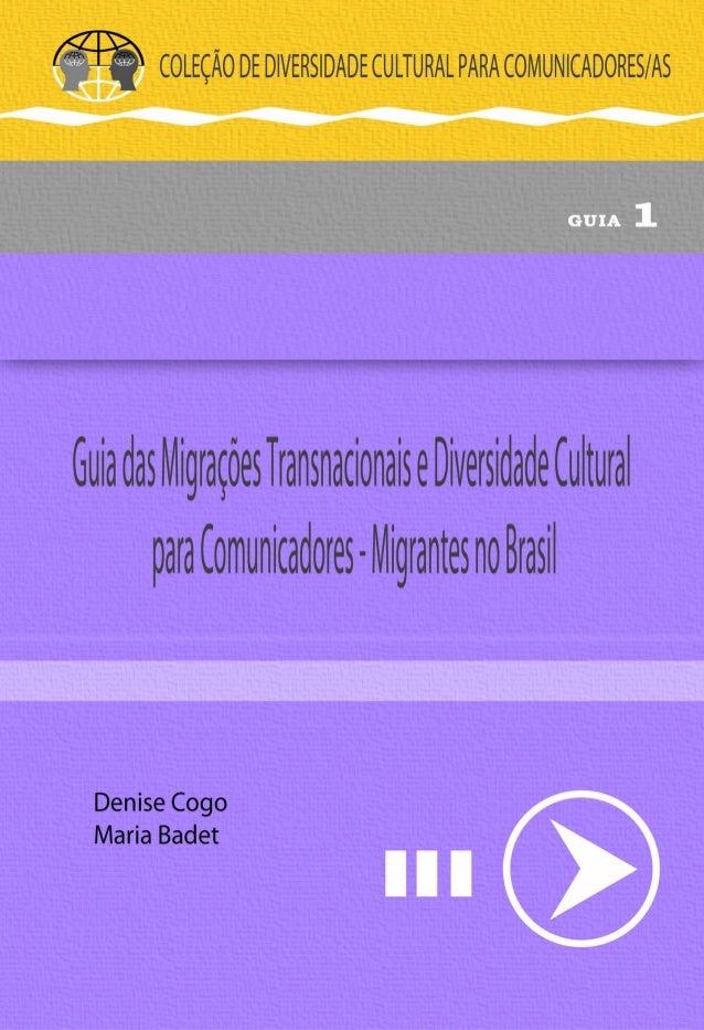 Denise Cogo - Maria Badet 1 COLEÇÃO: GUIAS DE DIVERSIDADE CULTURAL PARA COMUNICADORES Guia das Migrações Transnacionais e ...