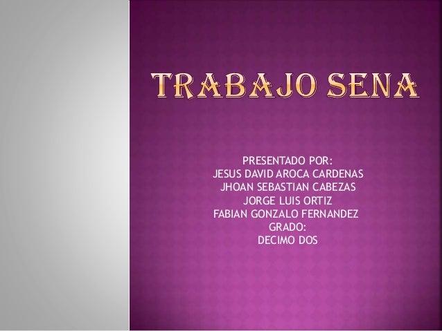 PRESENTADO POR: JESUS DAVID AROCA CARDENAS JHOAN SEBASTIAN CABEZAS JORGE LUIS ORTIZ FABIAN GONZALO FERNANDEZ GRADO: DECIMO...