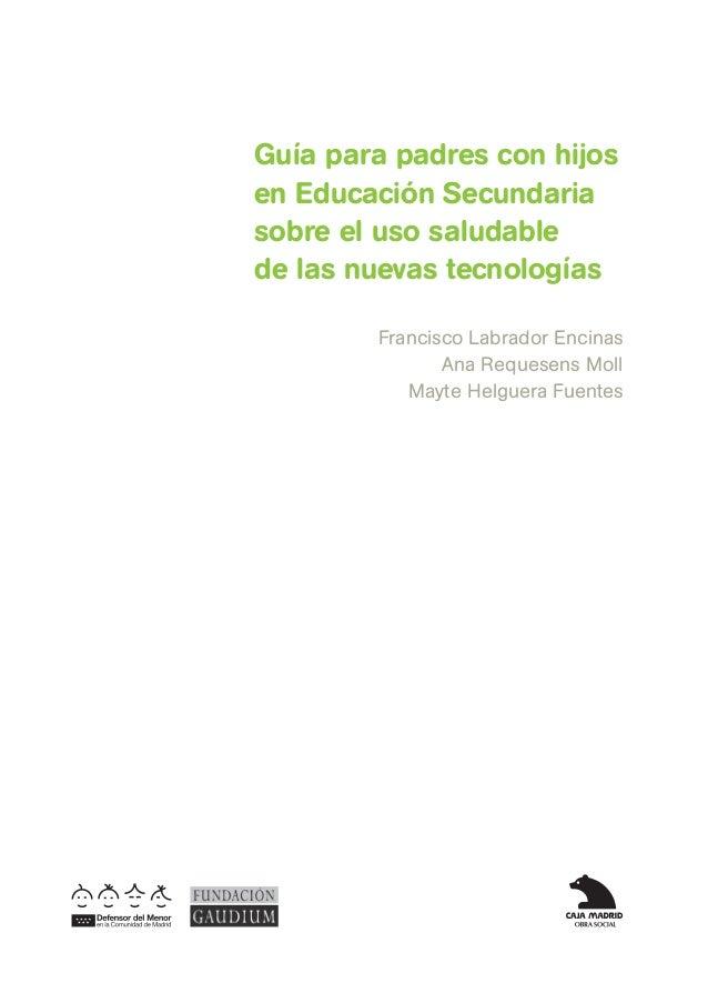 Guía para padres con hijosen Educación Secundariasobre el uso saludablede las nuevas tecnologías        Francisco Labrador...