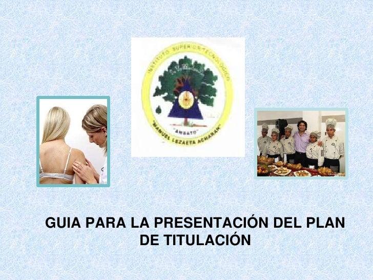 GUIA PARA LA PRESENTACIÓN DEL PLAN DE TITULACIÓN<br />