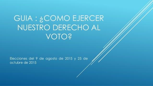 GUIA : ¿COMO EJERCER NUESTRO DERECHO AL VOTO? Elecciones del 9 de agosto de 2015 y 25 de octubre de 2015