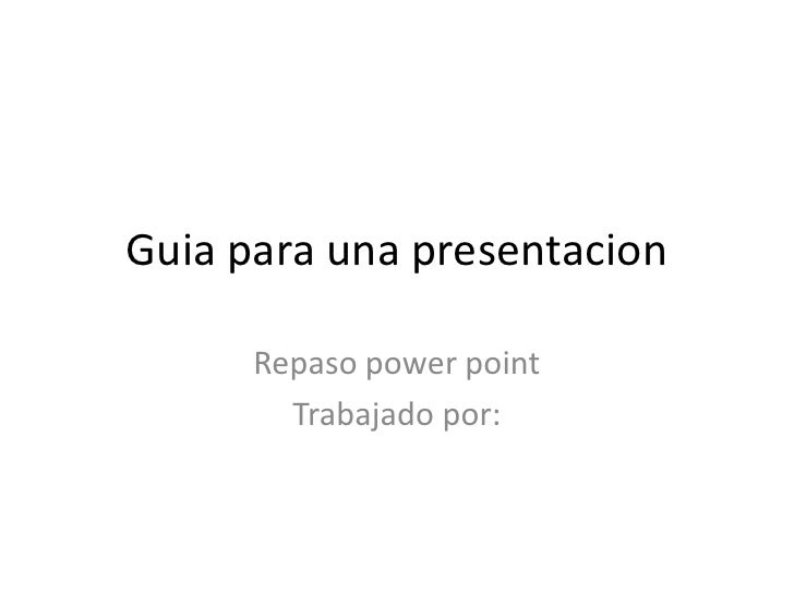 Guia para una presentacion      Repaso power point        Trabajado por: