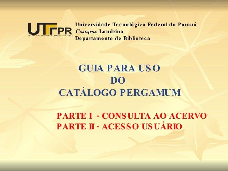 GUIA PARA USO DO  CATÁLOGO PERGAMUM PARTE I  - CONSULTA AO ACERVO PARTE II - ACESSO USUÁRIO Universidade Tecnológica Feder...