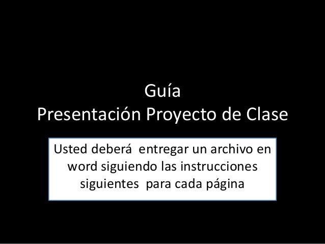 Guía Presentación Proyecto de Clase Usted deberá entregar un archivo en word siguiendo las instrucciones siguientes para c...