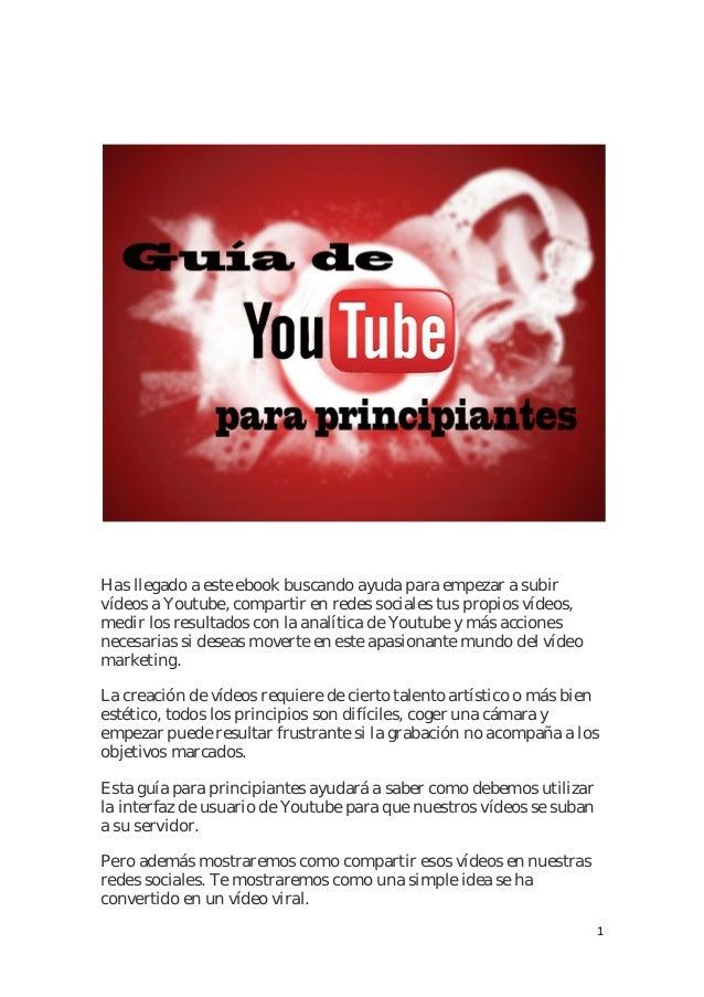 1 Has llegado a este ebook buscando ayuda para empezar a subir vídeos a Youtube, compartir en redes sociales tus propios v...