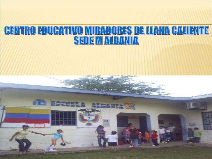 CENTRO EDUCATIVO MIRADORES DE LLANA CALIENTE SEDE M ALBANIA
