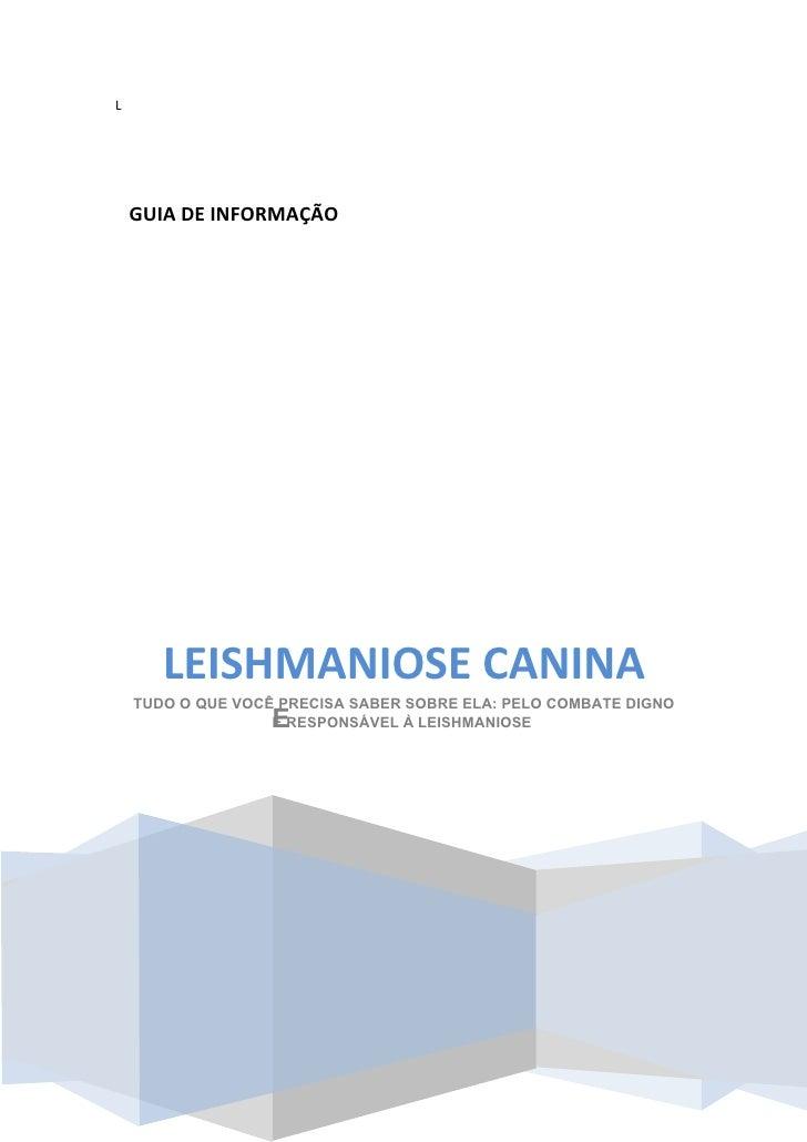 L         GUIA DE INFORMAÇÃO            LEISHMANIOSE CANINA     TUDO O QUE VOCÊ PRECISA SABER SOBRE ELA: PELO COMBATE DIGN...