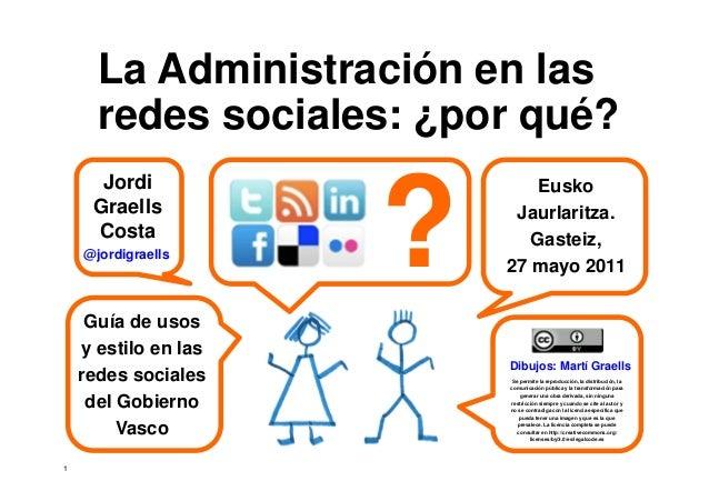 1 'La Administración en las redes sociales: ¿por qué?' Jordi Graells Costa. Presentación Guía redes sociales. Eusko Jaurla...