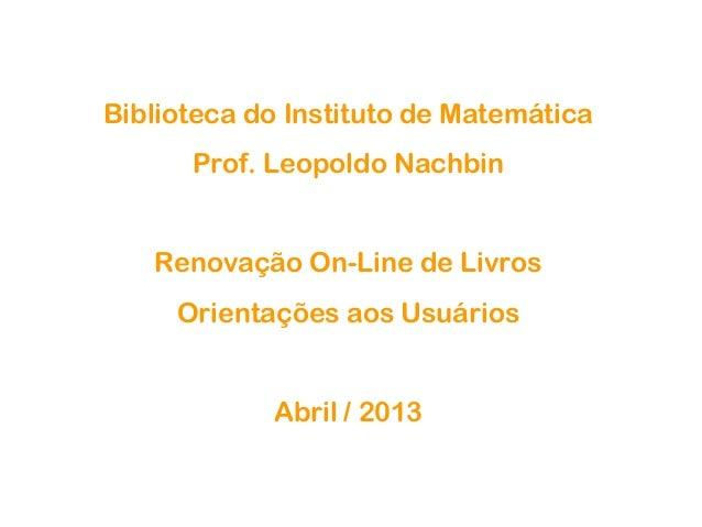 Biblioteca do Instituto de MatemáticaProf. Leopoldo NachbinRenovação On-Line de LivrosOrientações aos UsuáriosAbril / 2013
