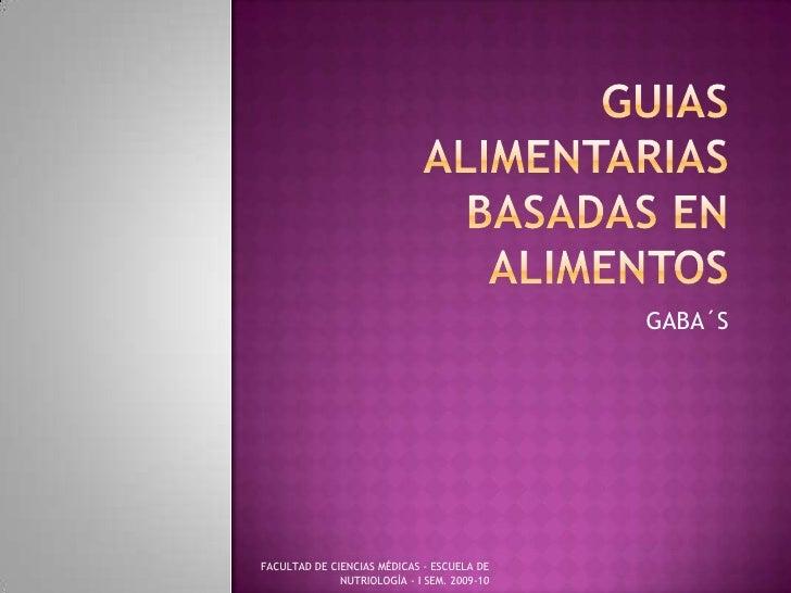 GUIAS ALIMENTARIAS BASADAS EN ALIMENTOS<br />GABA´S<br />FACULTAD DE CIENCIAS MÉDICAS - ESCUELA DE NUTRIOLOGÌA - I SEM. 20...