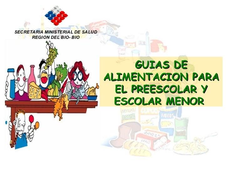 GUIAS DE ALIMENTACION PARA EL PREESCOLAR Y ESCOLAR MENOR  SECRETARIA MINISTERIAL DE SALUD REGION DEL BIO- BIO