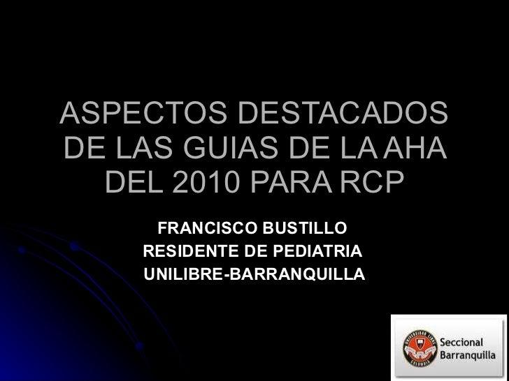 ASPECTOS DESTACADOS DE LAS GUIAS DE LA AHA DEL 2010 PARA RCP FRANCISCO BUSTILLO  RESIDENTE DE PEDIATRIA  UNILIBRE-BARRANQU...