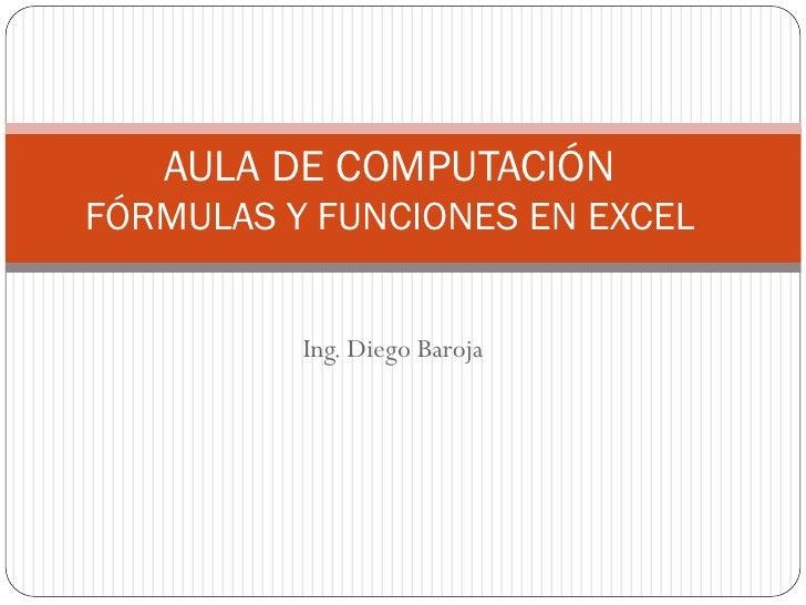 AULA DE COMPUTACIÓNFÓRMULAS Y FUNCIONES EN EXCEL          Ing. Diego Baroja