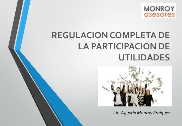 REGULACION COMPLETA DE LA PARTICIPACION DE UTILIDADES  Lic. Agustín Monroy Enríquez