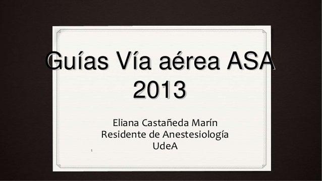 Guías Vía aérea ASA       2013         Eliana Castañeda Marín       Residente de Anestesiología   1                  UdeA