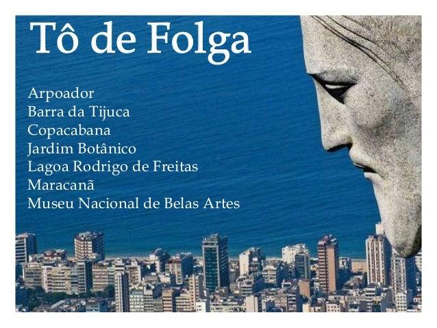 Tô de Folga  Arpoador  Barra da Tijuca  Copacabana  Jardim Botânico  Lagoa Rodrigo de Freitas  Maracanã  Museu Nacional de...