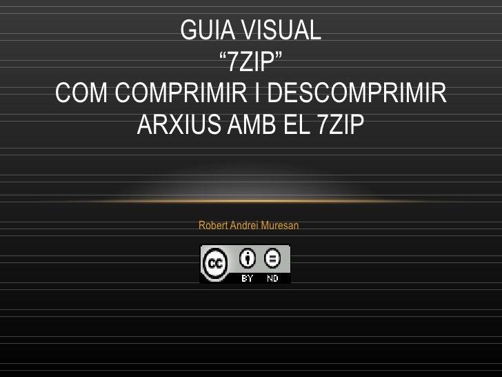 """Robert Andrei Muresan GUIA VISUAL """"7ZIP"""" COM  COMPRIMIR I DESCOMPRIMIR ARXIUS AMB EL 7ZIP"""