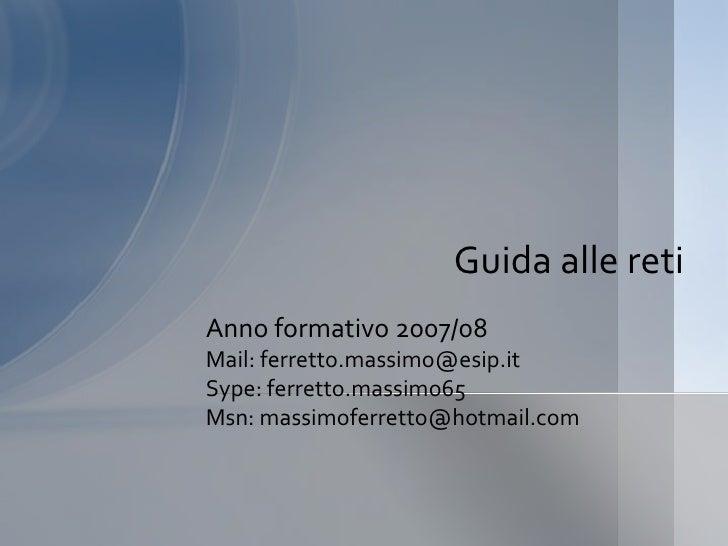 Guida alle reti Anno formativo 2007/08 Mail: ferretto.massimo@esip.it Sype: ferretto.massimo65 Msn: massimoferretto@hotmai...