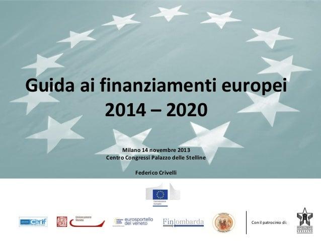 Guida ai finanziamenti europei 2014 – 2020 Milano 14 novembre 2013 Centro Congressi Palazzo delle Stelline Federico Crivel...