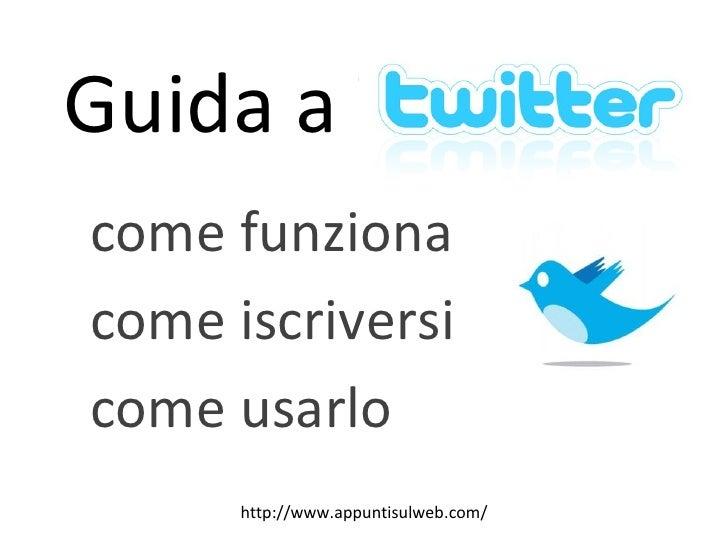 Guida a Twitter:  come funziona come iscriversi come usarlo http://www.appuntisulweb.com/